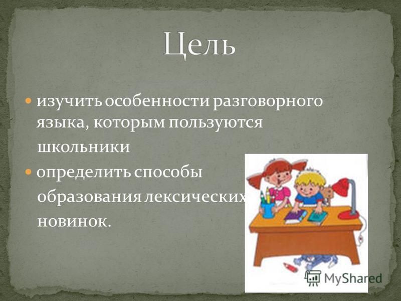 изучить особенности разговорного языка, которым пользуются школьники определить способы образования лексических новинок.