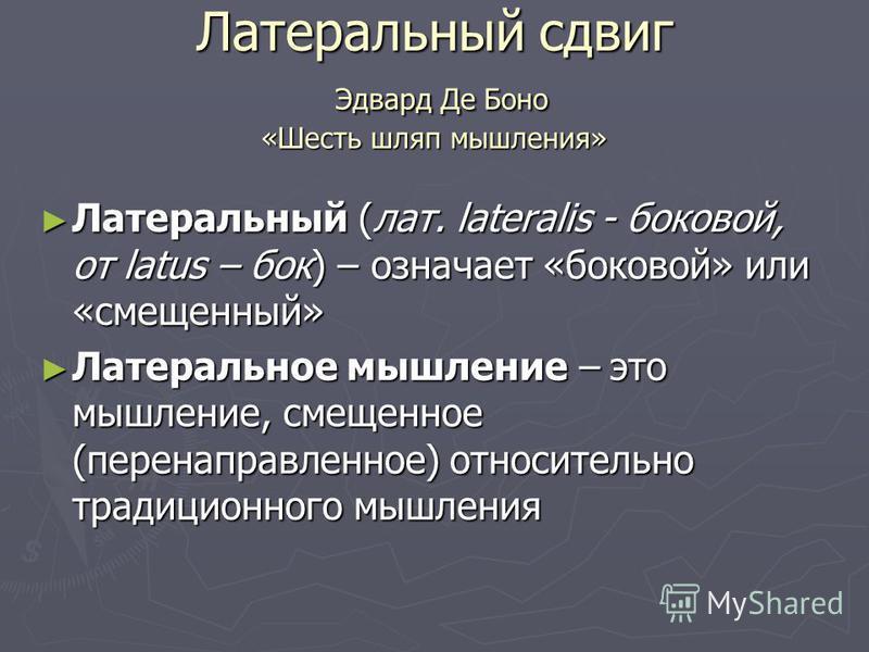 Латеральный сдвиг Эдвард Де Боно «Шесть шляп мышления» Латеральный (лат. lateralis - боковой, от latus – бок) – означает «боковой» или «смещенный» Латеральный (лат. lateralis - боковой, от latus – бок) – означает «боковой» или «смещенный» Латеральное