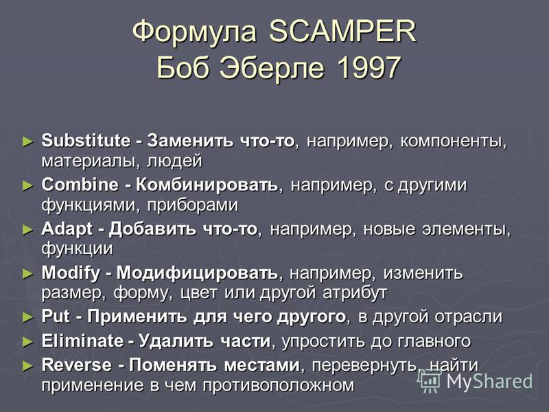 Формула SCAMPER Боб Эберле 1997 Substitute - Заменить что-то, например, компоненты, материалы, людей Substitute - Заменить что-то, например, компоненты, материалы, людей Combine - Комбинировать, например, с другими функциями, приборами Combine - Комб