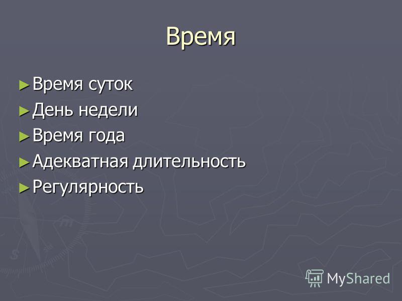 Время Время суток Время суток День недели День недели Время года Время года Адекватная длительность Адекватная длительность Регулярность Регулярность