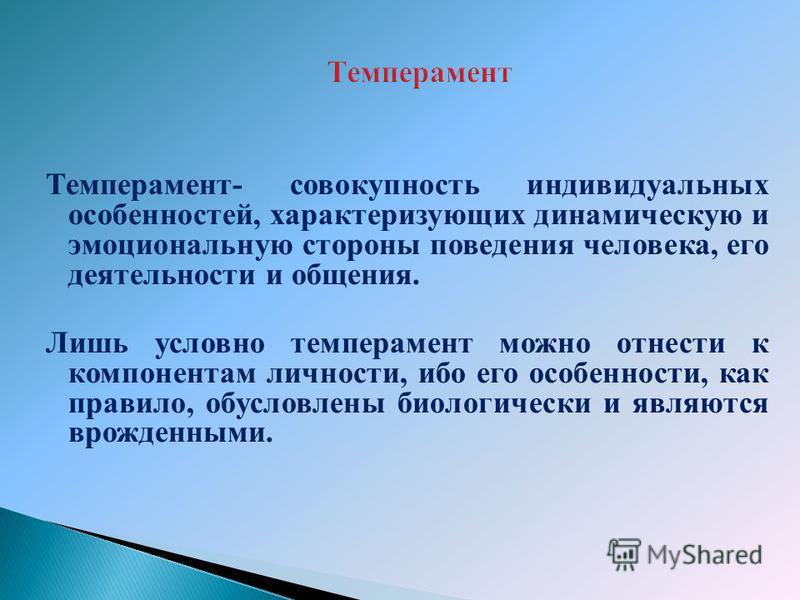 Темперамент- совокупность индивидуальных особенностей, характеризующих динамическую и эмоциональную стороны поведения человека, его деятельности и общения. Лишь условно темперамент можно отнести к компонентам личности, ибо его особенности, как правил