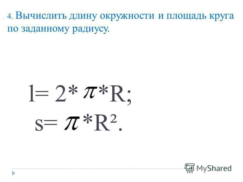 4. Вычислить длину окружности и площадь круга по заданному радиусу.. l= 2* *R; s= *R².
