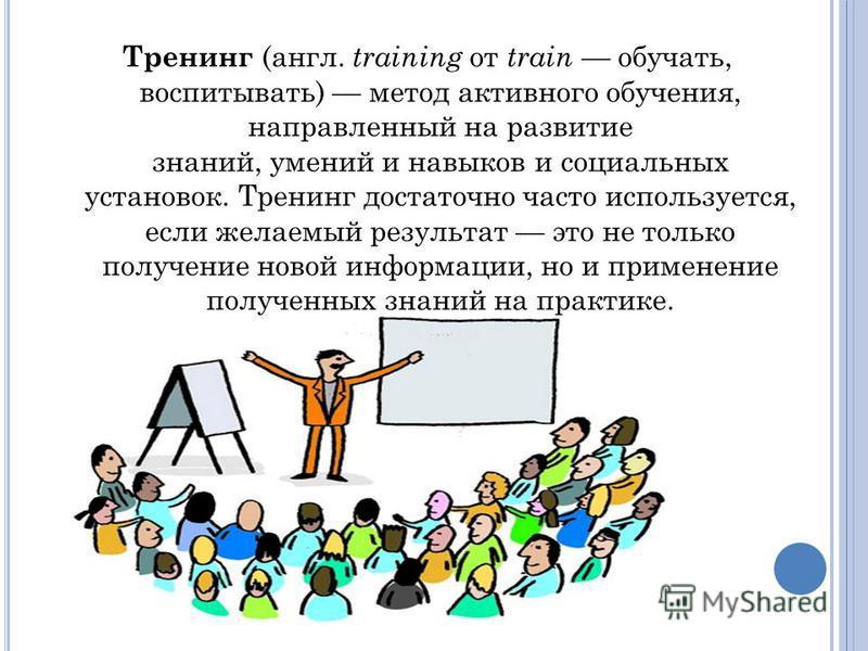 Тренинг (англ. training от train обучать, воспитывать) метод активного обучения, направленный на развитие знаний, умений и навыков и социальных установок. Тренинг достаточно часто используется, если желаемый результат это не только получение новой ин