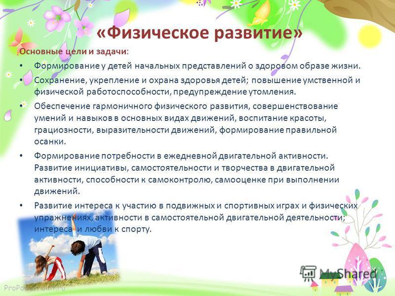 ProPowerPoint.ru «Физическое развитие» Основные цели и задачи: Формирование у детей начальных представлений о здоровом образе жизни. Сохранение, укрепление и охрана здоровья детей; повышение умственной и физической работоспособности, предупреждение у