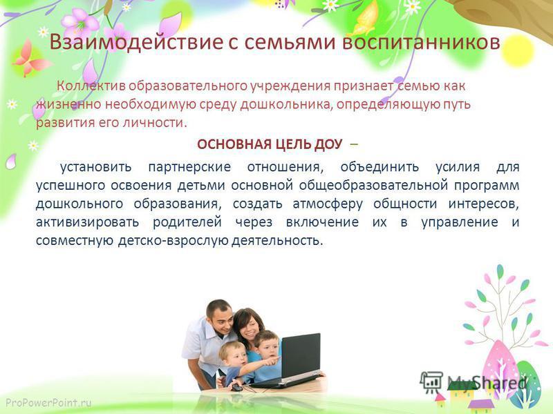 ProPowerPoint.ru Взаимодействие с семьями воспитанников Коллектив образовательного учреждения признает семью как жизненно необходимую среду дошкольника, определяющую путь развития его личности. ОСНОВНАЯ ЦЕЛЬ ДОУ – установить партнерские отношения, об