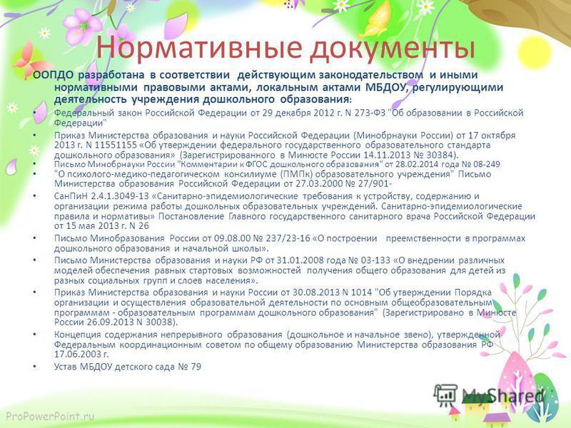 ProPowerPoint.ru Нормативные документы ООПДО разработана в соответствии действующим законодательством и иными нормативными правовыми актами, локальным актами МБДОУ, регулирующими деятельность учреждения дошкольного образования : Федеральный закон Рос