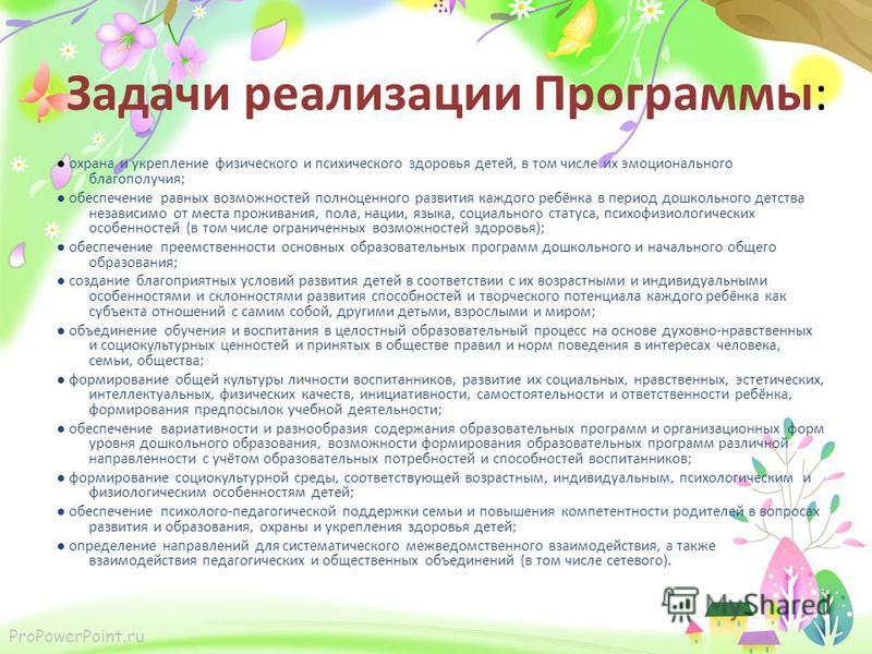 ProPowerPoint.ru Задачи реализации Программы: охрана и укрепление физического и психического здоровья детей, в том числе их эмоционального благополучия; обеспечение равных возможностей полноценного развития каждого ребёнка в период дошкольного детств