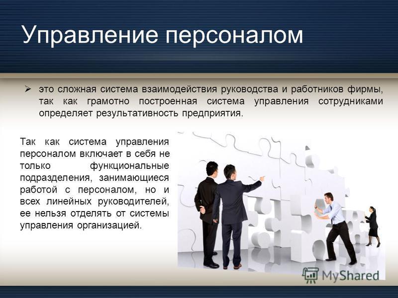 Управление персоналом это сложная система взаимодействия руководства и работников фирмы, так как грамотно построенная система управления сотрудниками определяет результативность предприятия. Так как система управления персоналом включает в себя не то