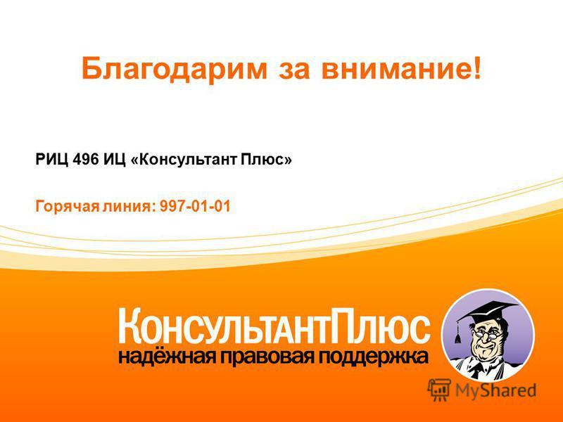 Благодарим за внимание! РИЦ 496 ИЦ «Консультант Плюс» Горячая линия: 997-01-01