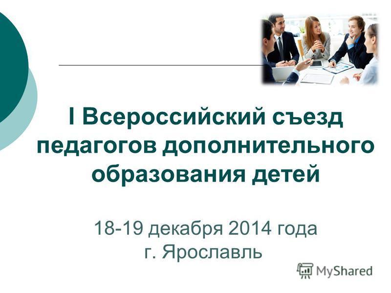 I Всероссийский съезд педагогов дополнительного образования детей 18-19 декабря 2014 года г. Ярославль