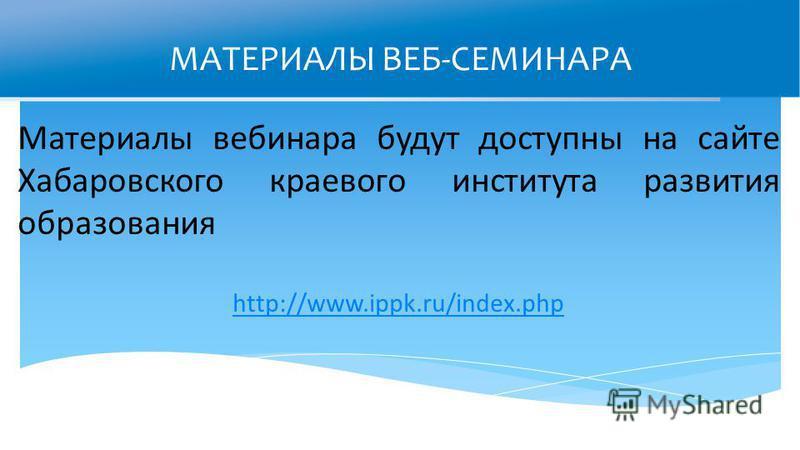 МАТЕРИАЛЫ ВЕБ-СЕМИНАРА Материалы вебинара будут доступны на сайте Хабаровского краевого института развития образования http://www.ippk.ru/index.php