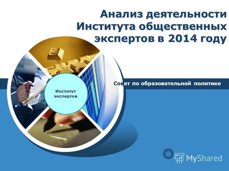 LOGO Анализ деятельности Института общественных экспертов в 2014 году Совет по образовательной политике Институт экспертов