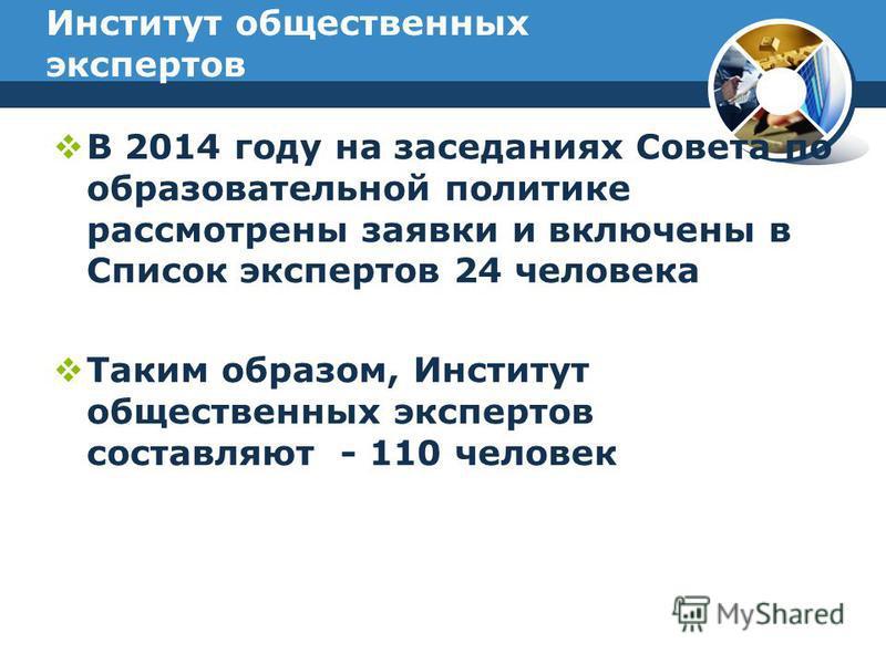 Институт общественных экспертов В 2014 году на заседаниях Совета по образовательной политике рассмотрены заявки и включены в Список экспертов 24 человека Таким образом, Институт общественных экспертов составляют - 110 человек