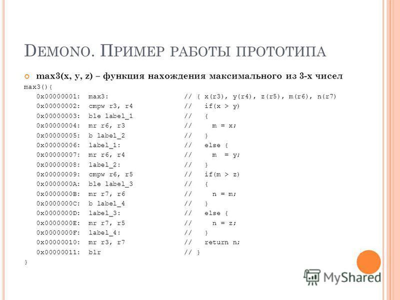 D EMONO. П РИМЕР РАБОТЫ ПРОТОТИПА max3(x, y, z) – функция нахождения максимального из 3-х чисел max3(){ 0x00000001: max3:// { x(r3), y(r4), z(r5), m(r6), n(r7) 0x00000002: cmpw r3, r4// if(x > y) 0x00000003: ble label_1// { 0x00000004: mr r6, r3// m