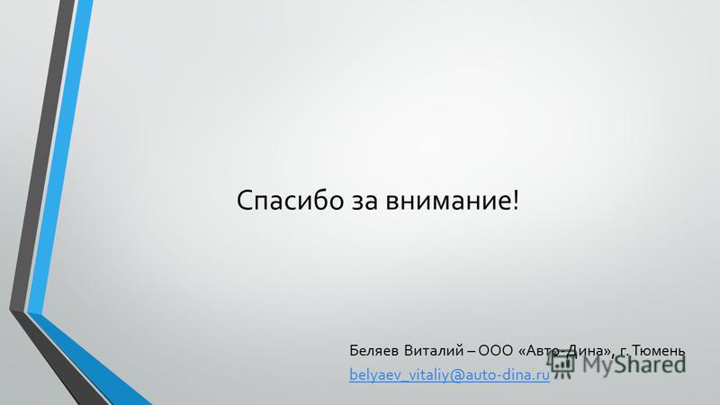 Спасибо за внимание! Беляев Виталий – ООО «Авто-Дина», г. Тюмень belyaev_vitaliy@auto-dina.ru