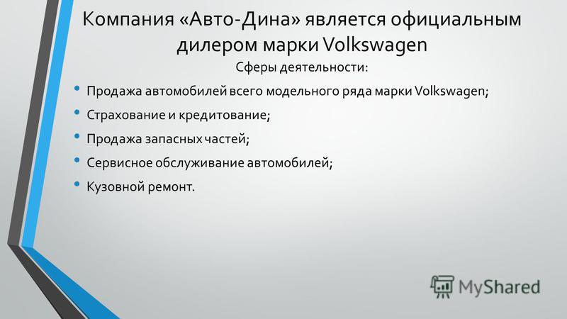 Компания «Авто-Дина» является официальным дилером марки Volkswagen Сферы деятельности: Продажа автомобилей всего модельного ряда марки Volkswagen; Страхование и кредитование; Продажа запасных частей; Сервисное обслуживание автомобилей; Кузовной ремон