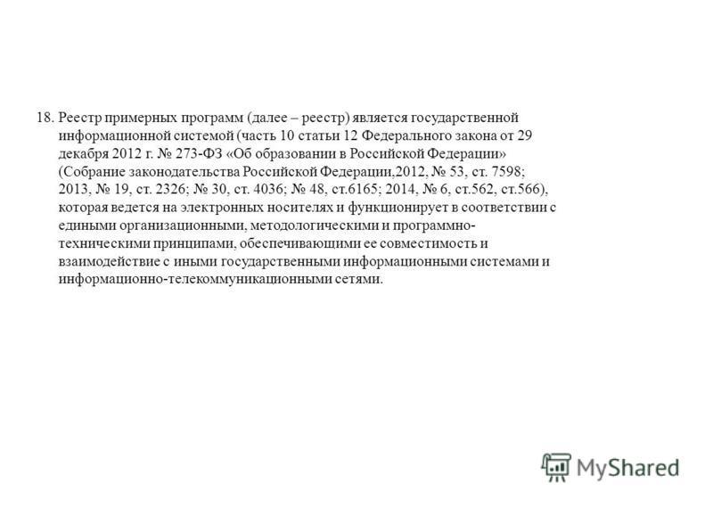 18. Реестр примерных программ (далее – реестр) является государственной информационной системой (часть 10 статьи 12 Федерального закона от 29 декабря 2012 г. 273-ФЗ «Об образовании в Российской Федерации» (Собрание законодательства Российской Федерац