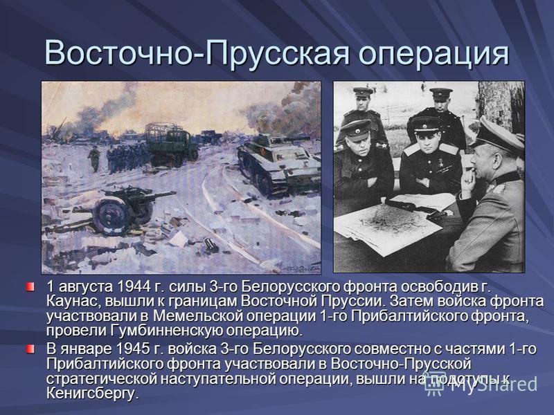 Восточно-Прусская операция 1 августа 1944 г. силы 3-го Белорусского фронта освободив г. Каунас, вышли к границам Восточной Пруссии. Затем войска фронта участвовали в Мемельской операции 1-го Прибалтийского фронта, провели Гумбинненскую операцию. В ян