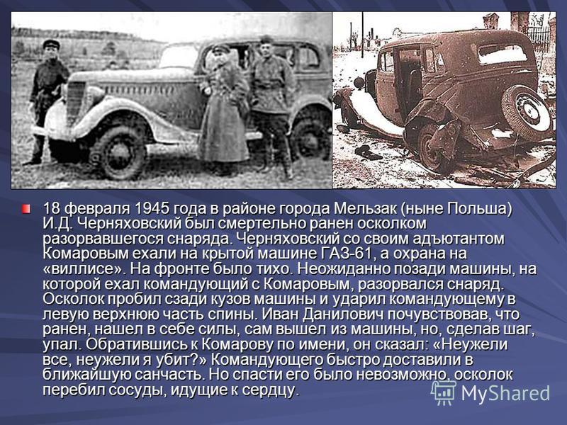 18 февраля 1945 года в районе города Мельзак (ныне Польша) И.Д. Черняховский был смертельно ранен осколком разорвавшегося снаряда. Черняховский со своим адъютантом Комаровым ехали на крытой машине ГАЗ-61, а охрана на «виллисе». На фронте было тихо. Н