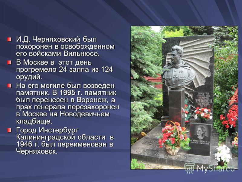 И.Д. Черняховский был похоронен в освобожденном его войсками Вильнюсе. В Москве в этот день прогремело 24 залпа из 124 орудий. В Москве в этот день прогремело 24 залпа из 124 орудий. На его могиле был возведен памятник. В 1995 г. памятник был перенес
