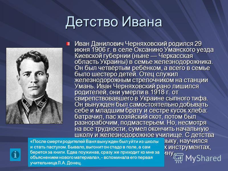 Детство Ивана Иван Данилович Черняховский родился 29 июня 1906 г. в селе Оксанино Уманского уезда Киевской губернии (ныне Черкасская область Украины) в семье железнодорожника. Он был четвёртым ребёнком, а всего в семье было шестеро детей. Отец служил