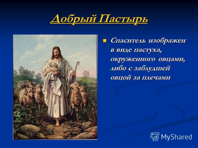 Добрый Пастырь Добрый Пастырь Спаситель изображен в виде пастуха, окруженного овцами, либо с заблудшей овцой за плечами