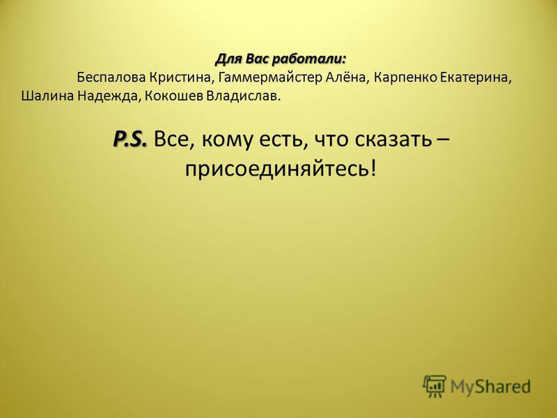 Для Вас работали: Беспалова Кристина, Гаммермайстер Алёна, Карпенко Екатерина, Шалина Надежда, Кокошев Владислав. P.S. P.S. Все, кому есть, что сказать – присоединяйтесь!