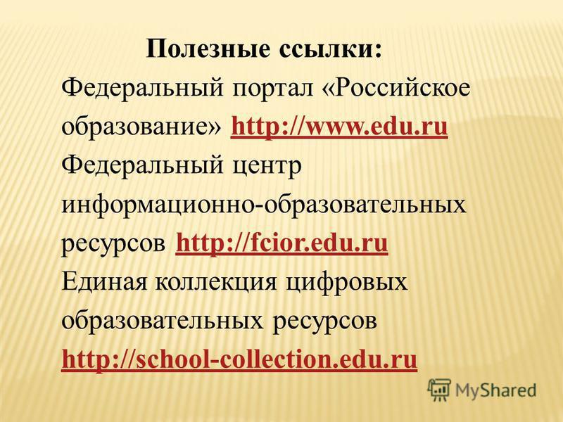 Полезные ссылки: Федеральный портал «Российское образование» http://www.edu.ruhttp://www.edu.ru Федеральный центр информационно-образовательных ресурсов http://fcior.edu.ruhttp://fcior.edu.ru Единая коллекция цифровых образовательных ресурсов http://