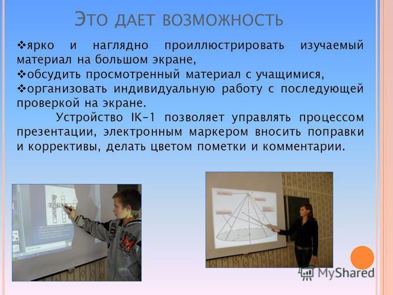 Э ТО ДАЕТ ВОЗМОЖНОСТЬ ярко и наглядно проиллюстрировать изучаемый материал на большом экране, обсудить просмотренный материал с учащимися, организовать индивидуальную работу с последующей проверкой на экране. Устройство IK-1 позволяет управлять проце