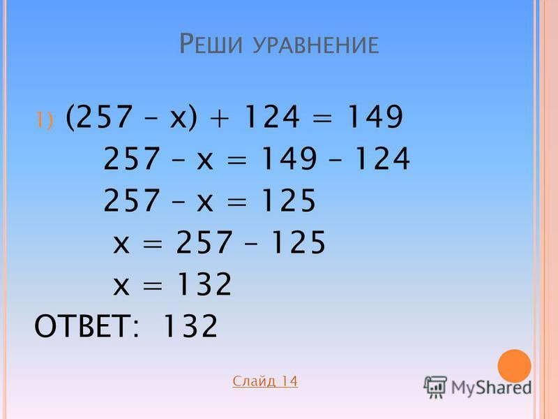 Р ЕШИ УРАВНЕНИЕ 1) (257 – х) + 124 = 149 257 – х = 149 – 124 257 – х = 125 х = 257 – 125 х = 132 ОТВЕТ: 132 Слайд 14