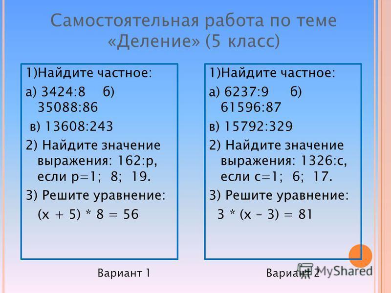 1)Найдите частное: а) 3424:8 б) 35088:86 в) 13608:243 2) Найдите значение выражения: 162:р, если р=1; 8; 19. 3) Решите уравнение: (х + 5) * 8 = 56 1)Найдите частное: а) 6237:9 б) 61596:87 в) 15792:329 2) Найдите значение выражения: 1326:с, если с=1;
