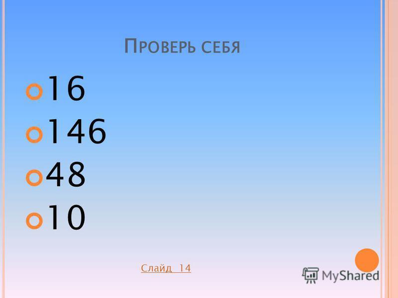 П РОВЕРЬ СЕБЯ 16 146 48 10 Слайд 14