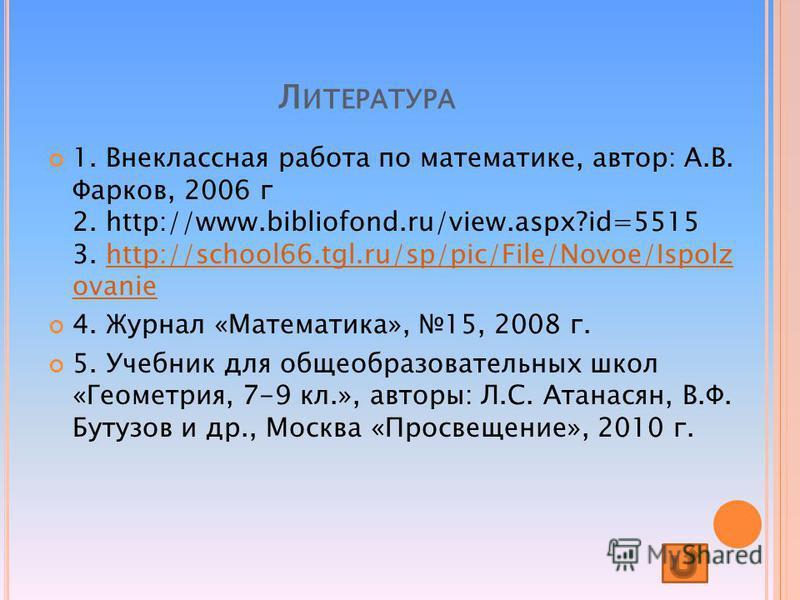 Л ИТЕРАТУРА 1. Внеклассная работа по математике, автор: А.В. Фарков, 2006 г 2. http://www.bibliofond.ru/view.aspx?id=5515 3. http://school66.tgl.ru/sp/pic/File/Novoe/Ispolz ovaniehttp://school66.tgl.ru/sp/pic/File/Novoe/Ispolz ovanie 4. Журнал «Матем