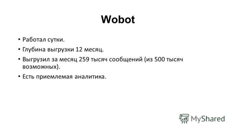 Wobot Работал сутки. Глубина выгрузки 12 месяц. Выгрузил за месяц 259 тысяч сообщений (из 500 тысяч возможных). Есть приемлемая аналитика.