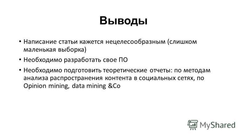 Выводы Написание статьи кажется нецелесообразным (слишком маленькая выборка) Необходимо разработать свое ПО Необходимо подготовить теоретические отчеты: по методам анализа распространения контента в социальных сетях, по Opinion mining, data mining &C