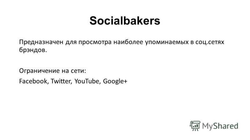 Socialbakers Предназначен для просмотра наиболее упоминаемых в соц.сетях брэндов. Ограничение на сети: Facebook, Twitter, YouTube, Google+
