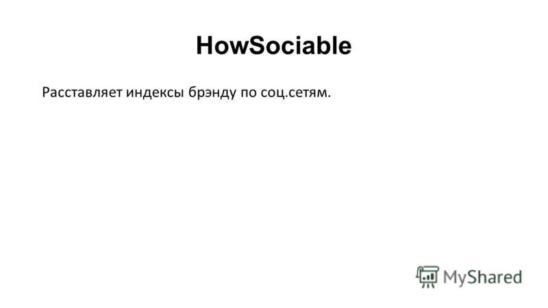HowSociable Расставляет индексы брэнду по соц.сетям.