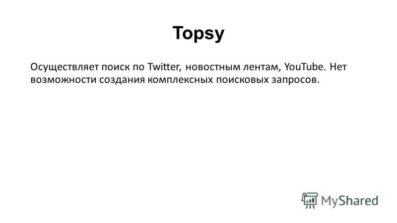 Topsy Осуществляет поиск по Twitter, новостным лентам, YouTube. Нет возможности создания комплексных поисковых запросов.