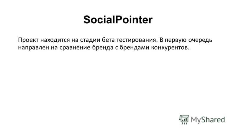 SocialPointer Проект находится на стадии бета тестирования. В первую очередь направлен на сравнение бренда с брендами конкурентов.