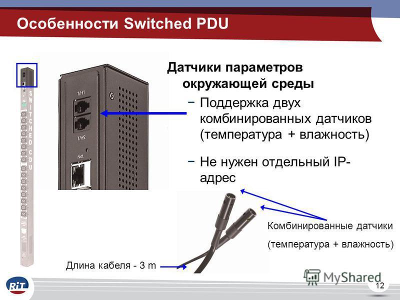 12 Датчики параметров окружающей среды Поддержка двух комбинированных датчиков (температура + влажность) Не нужен отдельный IP- адрес Длина кабеля - 3 m Комбинированные датчики (температура + влажность) Особенности Switched PDU