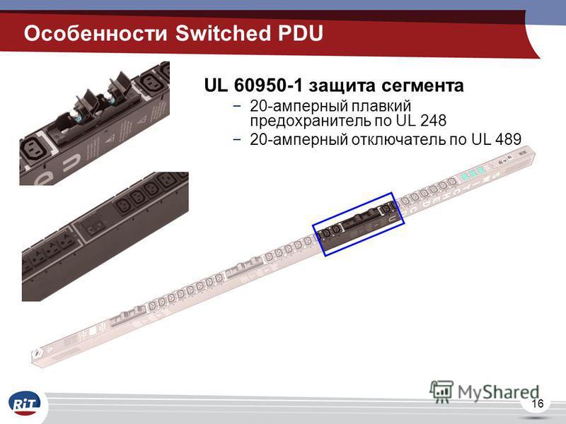 16 UL 60950-1 защита сегмента 20-амперный плавкий предохранитель по UL 248 20-амперный отключатель по UL 489 Особенности Switched PDU