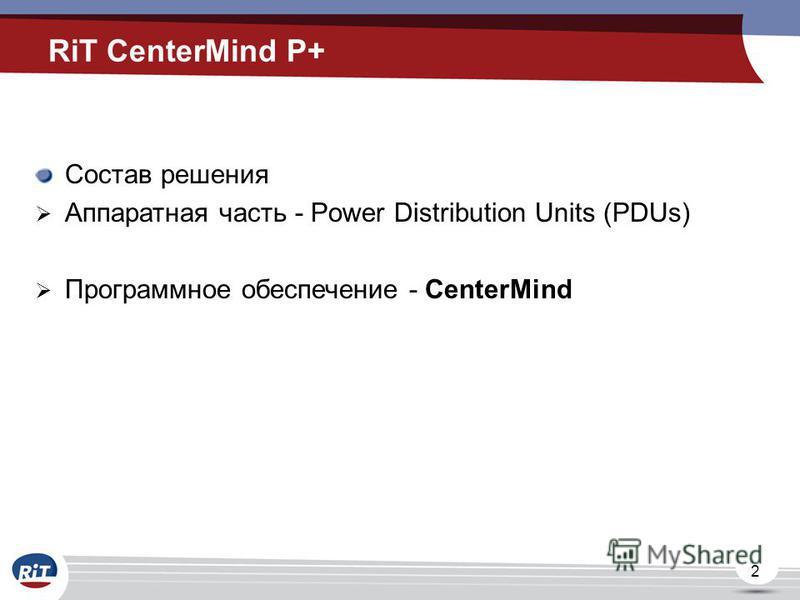 2 RiT CenterMind P+ Состав решения Аппаратная часть - Power Distribution Units (PDUs) Программное обеспечение - CenterMind