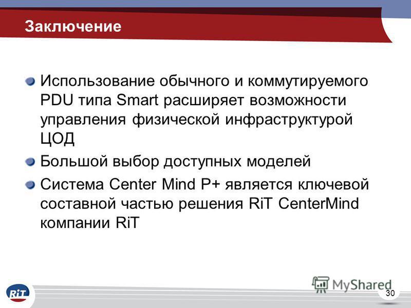 30 Заключение Использование обычного и коммутируемого PDU типа Smart расширяет возможности управления физической инфраструктурой ЦОД Большой выбор доступных моделей Система Center Mind P+ является ключевой составной частью решения RiT CenterMind комп