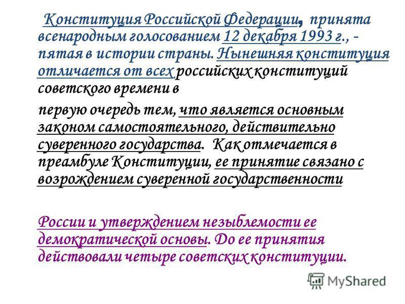 К онституция Российской Федерации, принята всенародным голосованием 12 декабря 1993 г., - пятая в истории страны. Нынешняя конституция отличается от всех российских конституций советского времени в первую очередь тем, что является основным законом са