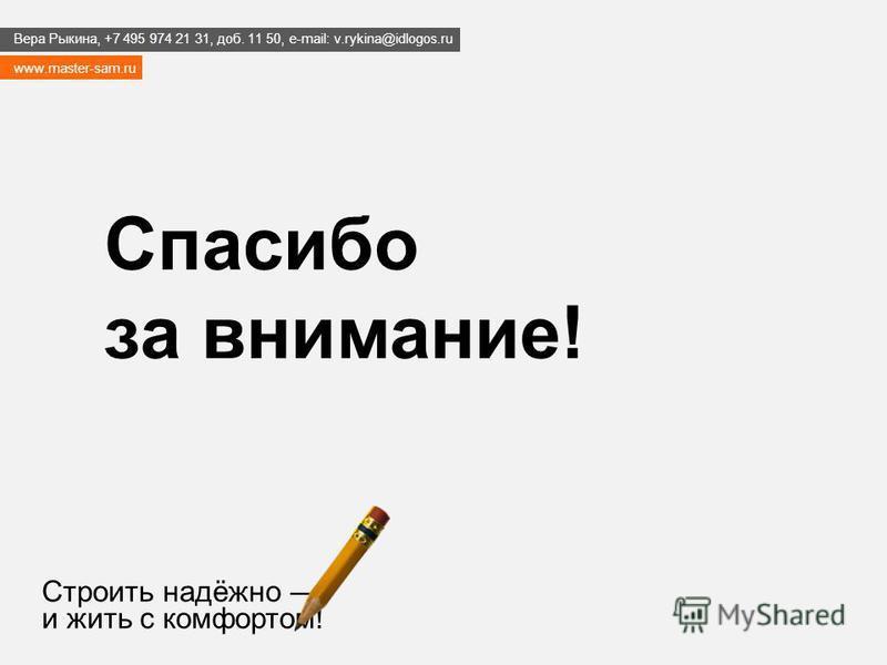 Строить надёжно и жить с комфортом! Спасибо за внимание! www.master-sam.ru Вера Рыкина, +7 495 974 21 31, доб. 11 50, e-mail: v.rykina@idlogos.ru