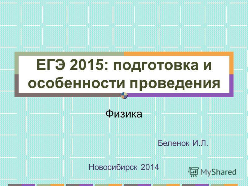 ЕГЭ 2015: подготовка и особенности проведения Физика Беленок И.Л. Новосибирск 2014