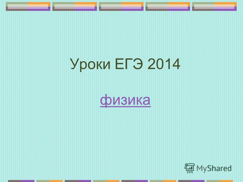 Уроки ЕГЭ 2014 физика физика