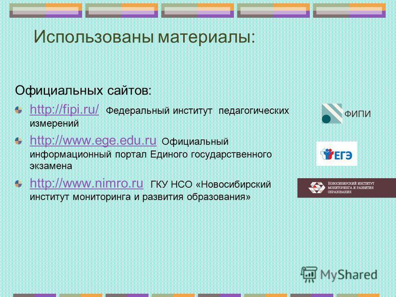 Использованы материалы: Официальных сайтов: http://fipi.ru/http://fipi.ru/ Федеральный институт педагогических измерений http://www.ege.edu.ruhttp://www.ege.edu.ru Официальный информационный портал Единого государственного экзамена http://www.nimro.r