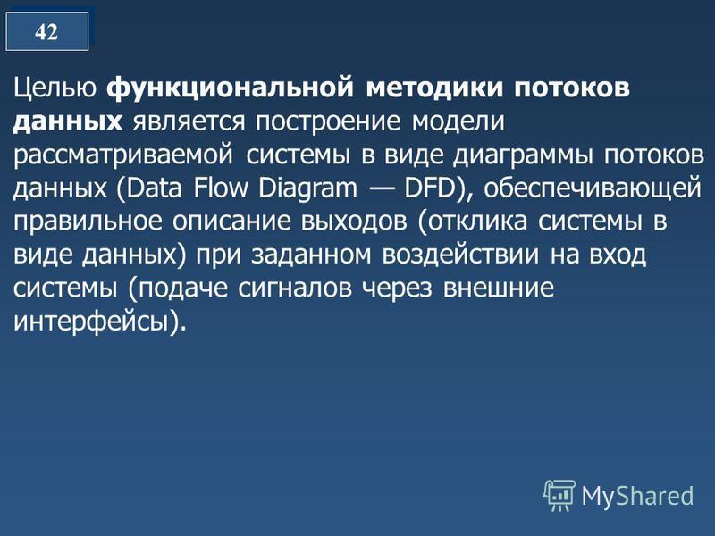 42 Целью функциональной методики потоков данных является построение модели рассматриваемой системы в виде диаграммы потоков данных (Data Flow Diagram DFD), обеспечивающей правильное описание выходов (отклика системы в виде данных) при заданном воздей