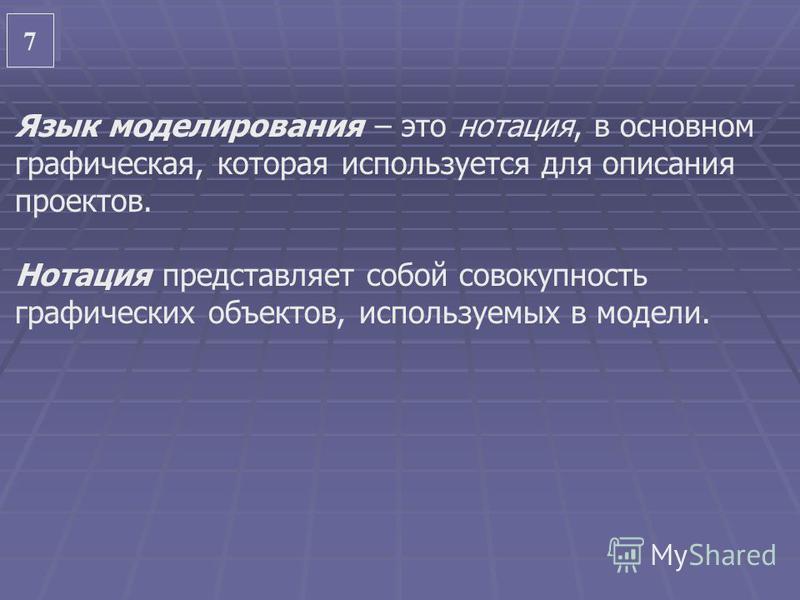 7 7 Язык моделирования – это нотация, в основном графическая, которая используется для описания проектов. Нотация представляет собой совокупность графических объектов, используемых в модели.